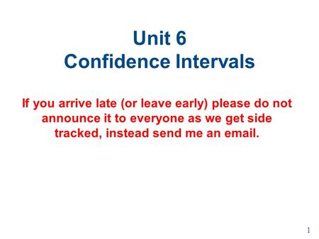 Unit 6 Confidence Intervals If you arrive late (or leave early) please do not announce it to everyone as we get side tracked, instead send me an email.