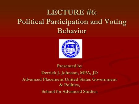 LECTURE #6: Political Participation and Voting Behavior Presented by Derrick J. Johnson, MPA, JD Advanced Placement United States Government & Politics,