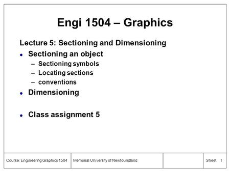 1 SheetCourse: Engineering Graphics 1504Memorial University of Newfoundland Engi 1504 – Graphics Lecture 5: Sectioning and Dimensioning l Sectioning an.