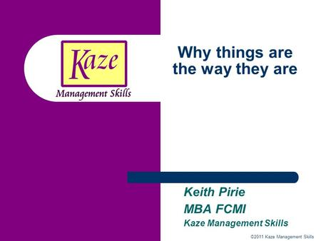 ©2011 Kaze Management Skills Why things are the way they are Keith Pirie MBA FCMI Kaze Management Skills.