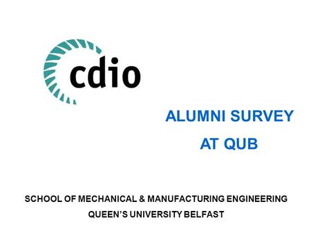 ALUMNI SURVEY AT QUB SCHOOL OF MECHANICAL & MANUFACTURING ENGINEERING QUEEN'S UNIVERSITY BELFAST.