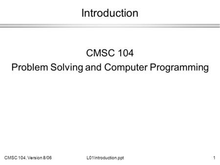CMSC 104, Version 8/061L01Introduction.ppt Introduction CMSC 104 Problem Solving and Computer Programming.