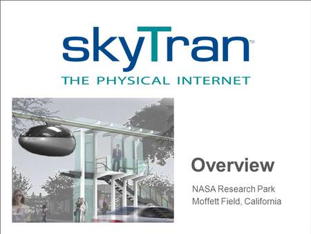 SkyTran Overview Overview NASA Research Park Moffett Field, California TM.