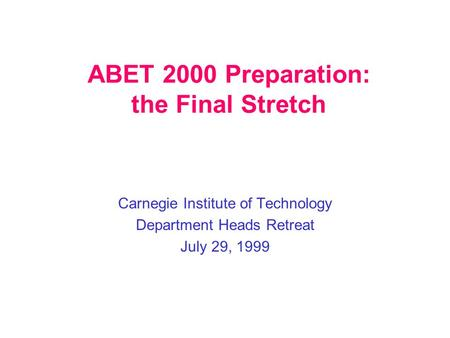 ABET 2000 Preparation: the Final Stretch Carnegie Institute of Technology Department Heads Retreat July 29, 1999.
