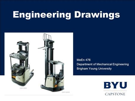 Engineering Drawings MeEn 476 Department of Mechanical Engineering Brigham Young University.