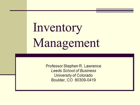 Inventory Management Professor Stephen R. Lawrence Leeds School of Business University of Colorado Boulder, CO 80309-0419.