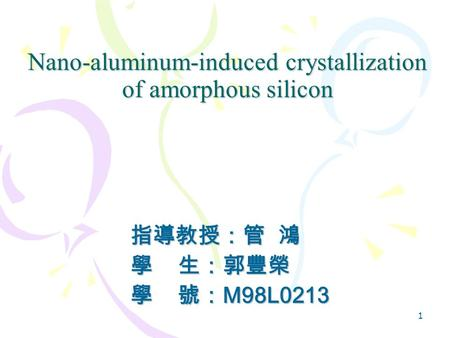 1 Nano-aluminum-induced crystallization of amorphous silicon 指導教授:管 鴻 學 生:郭豐榮 學 號: M98L0213.