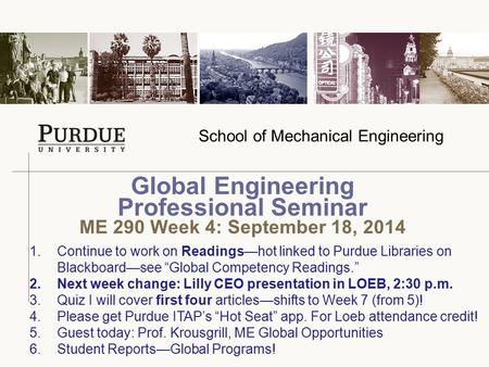 School of Mechanical Engineering Global Engineering Professional Seminar ME 290 Week 4: September 18, 2014 1.Continue to work on Readings—hot linked to.