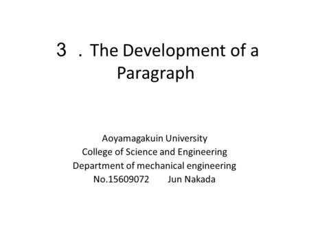 3. The Development of a Paragraph Aoyamagakuin University College of Science and Engineering Department of mechanical engineering No.15609072 Jun Nakada.