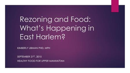 Rezoning and Food: What's Happening in East Harlem? KIMBERLY LIBMAN PHD, MPH SEPTEMBER 21 ST, 2015 HEALTHY FOOD FOR UPPER MANHATTAN.