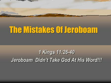 The Mistakes Of Jeroboam 1 Kings 11:26-40 Jeroboam Didn't Take God At His Word!!! 1 Kings 11:26-40 Jeroboam Didn't Take God At His Word!!!