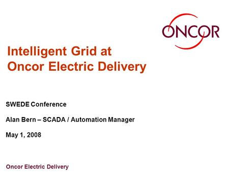 Oncor Electric Delivery Intelligent Grid at Oncor Electric Delivery SWEDE Conference Alan Bern – SCADA / Automation Manager May 1, 2008.