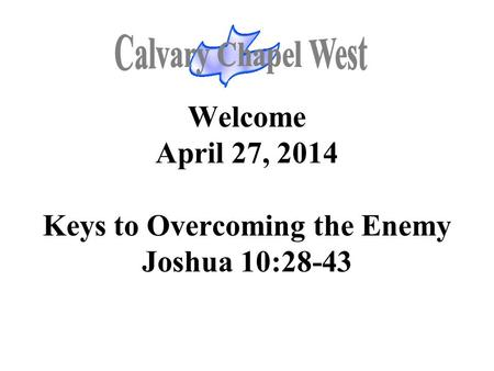 Welcome April 27, 2014 Keys to Overcoming the Enemy Joshua 10:28-43.