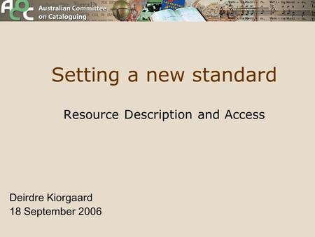 Setting a new standard Resource Description and Access Deirdre Kiorgaard 18 September 2006.