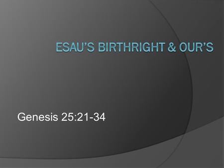 "Genesis 25:21-34. Birthright  ""Any right or privilege to which a person is entitled by birth (inheritance).""  Under the Law, a double portion for the."