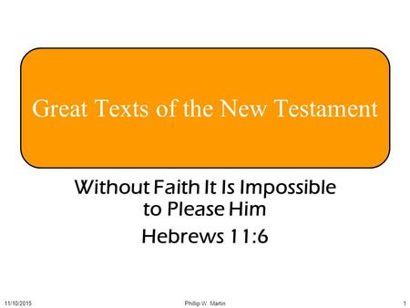 111/10/2015Phillip W. Martin Great Texts of the New Testament Without Faith It Is Impossible to Please Him Hebrews 11:6.