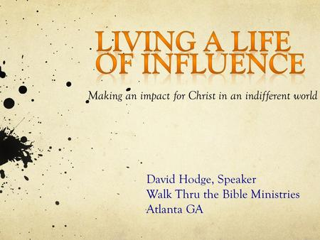 Making an impact for Christ in an indifferent world David Hodge, Speaker Walk Thru the Bible Ministries Atlanta GA.