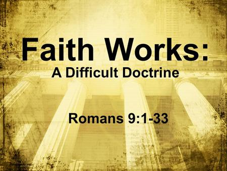 Faith Works: A Difficult Doctrine Romans 9:1-33. BIG IDEA: I can ______ God even when I don't ____________ Him trust understand.