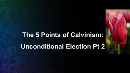The 5 Points of Calvinism: Unconditional Election Pt 2.