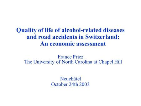 Quality of life of alcohol-related diseases and road accidents in Switzerland: An economic assessment France Priez The University of North Carolina at.