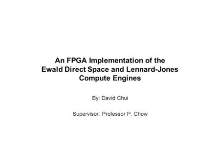 An FPGA Implementation of the Ewald Direct Space and Lennard-Jones Compute Engines By: David Chui Supervisor: Professor P. Chow.