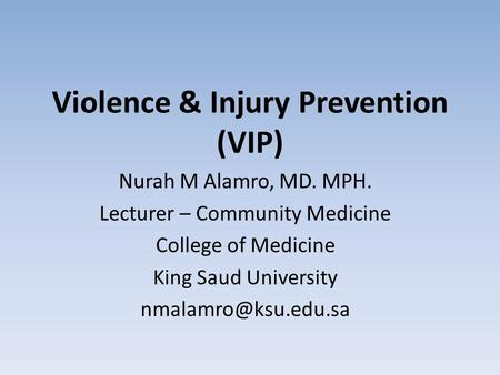 Violence & Injury Prevention (VIP) Nurah M Alamro, MD. MPH. Lecturer – Community Medicine College of Medicine King Saud University