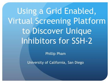 Using a Grid Enabled, Virtual Screening Platform to Discover Unique Inhibitors for SSH-2 Phillip Pham University of California, San Diego.