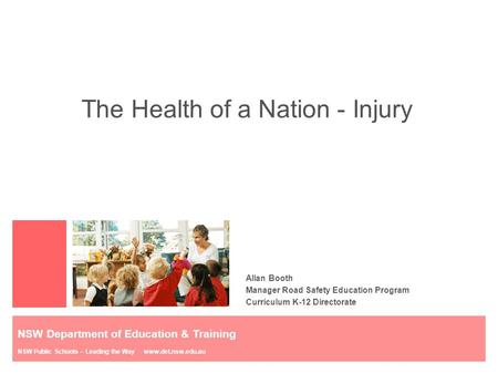 The Health of a Nation - Injury Allan Booth Manager Road Safety Education Program Curriculum K-12 Directorate NSW Department of Education & Training NSW.