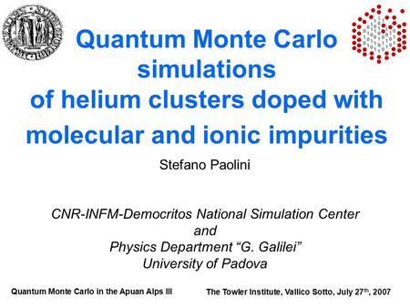 Quantum Monte Carlo simulations of helium clusters doped with molecular and ionic impurities Stefano Paolini CNR-INFM-Democritos National Simulation Center.