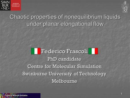 1 Chaotic properties of nonequilibrium liquids under planar elongational flow Federico Frascoli PhD candidate Centre for Molecular Simulation Swinburne.