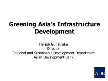 Greening Asia's Infrastructure Development 1 Herath Gunatilake Director Regional and Sustainable Development Department Asian Development Bank.