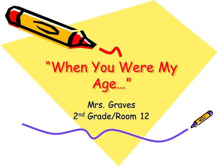 """When You Were My Age…"" Mrs. Graves 2 nd Grade/Room 12."