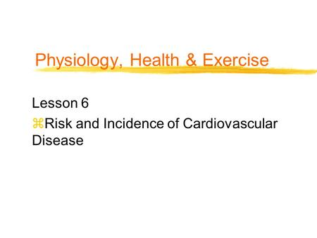 Physiology, Health & Exercise Lesson 6 zRisk and Incidence of Cardiovascular Disease.