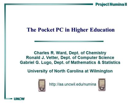 Project Numina II UNCW UNCW The Pocket PC in Higher Education Charles R. Ward, Dept. of Chemistry Ronald J. Vetter, Dept. of Computer Science Gabriel G.