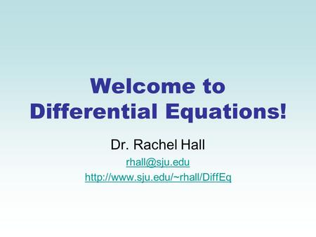 Welcome to Differential Equations! Dr. Rachel Hall