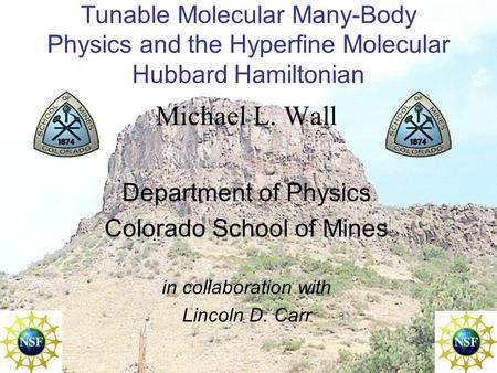 Tunable Molecular Many-Body Physics and the Hyperfine Molecular Hubbard Hamiltonian Michael L. Wall Department of Physics Colorado School of Mines in collaboration.