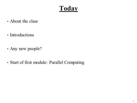 1 Today About the class Introductions Any new people? Start of first module: Parallel Computing.