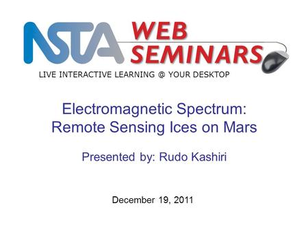 LIVE INTERACTIVE YOUR DESKTOP December 19, 2011 Electromagnetic Spectrum: Remote Sensing Ices on Mars Presented by: Rudo Kashiri.