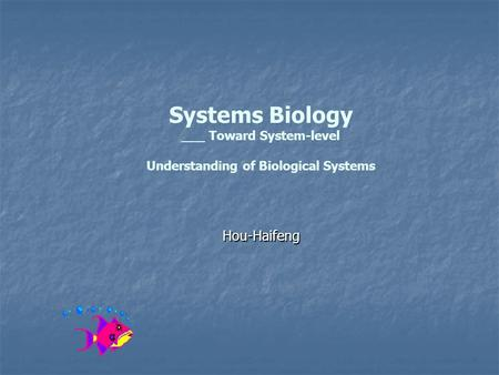 Systems Biology ___ Toward System-level Understanding of Biological Systems Hou-Haifeng.