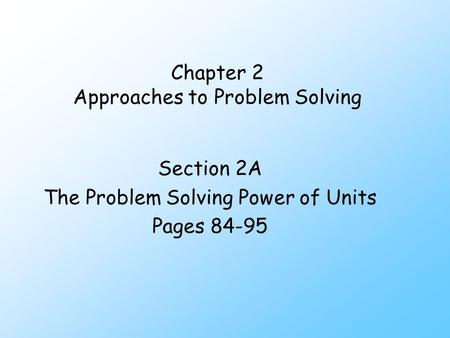 Chapter 2 Approaches to Problem Solving Section 2A The Problem Solving Power of Units Pages 84-95.