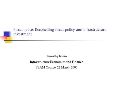 Fiscal space: Reconciling fiscal policy and infrastructure investment Timothy Irwin Infrastructure Economics and Finance PEAM Course, 22 March 2005.
