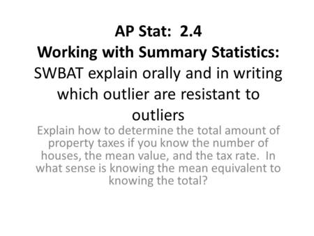 AP Stat: 2.4 Working with Summary Statistics: SWBAT explain orally and in writing which outlier are resistant to outliers Explain how to determine the.
