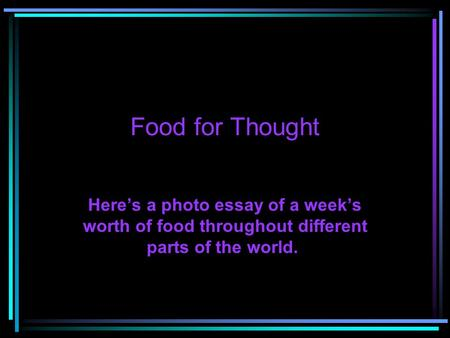 Food for Thought Here's a photo essay of a week's worth of food throughout different parts of the world.
