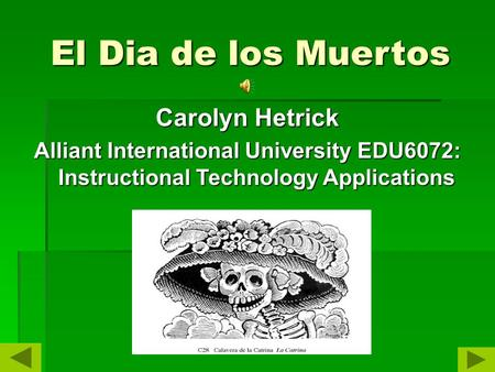 El Dia de los Muertos Carolyn Hetrick Alliant International University EDU6072: Instructional Technology Applications.
