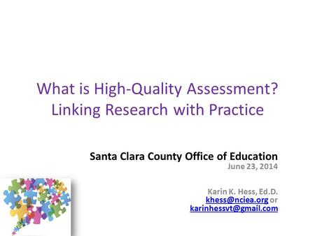 What is High-Quality Assessment? Linking Research with Practice Santa Clara County Office of Education June 23, 2014 Karin K. Hess, Ed.D.