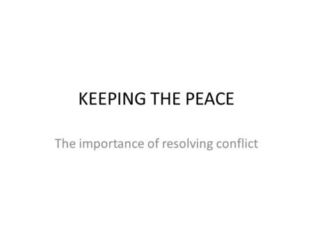 KEEPING THE PEACE The importance of resolving conflict.