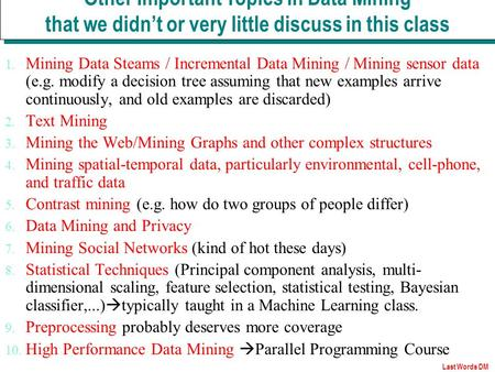 Last Words DM 1. Mining Data Steams / Incremental Data Mining / Mining sensor data (e.g. modify a decision tree assuming that new examples arrive continuously,