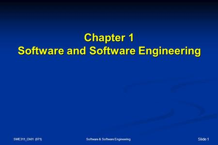 SWE311_Ch01 (071) Software & Software Engineering Slide 1 Chapter 1 Software and Software Engineering Chapter 1 Software and Software Engineering.