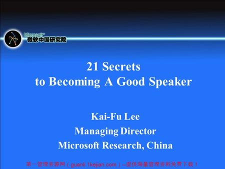 第一管理资源网( guanli.1kejian.com ) -- 提供海量管理资料免费下载! 21 Secrets to Becoming A Good Speaker Kai-Fu Lee Managing Director Microsoft Research, China.