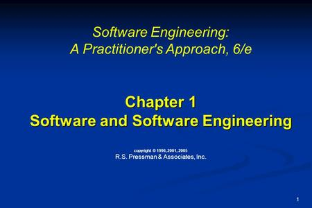 1 Chapter 1 Software and Software Engineering Chapter 1 Software and Software Engineering copyright © 1996, 2001, 2005 R.S. Pressman & Associates, Inc.